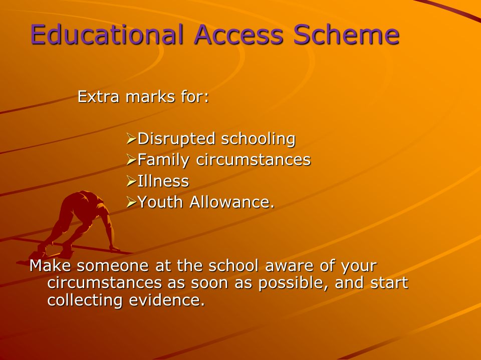 Educational Access Scheme Extra marks for: Disrupted schooling Disrupted schooling Family circumstances Family circumstances Illness Illness Youth Allowance.