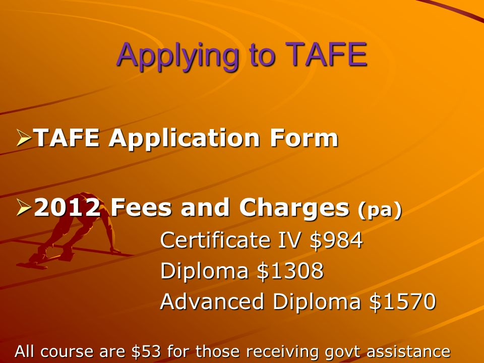Applying to TAFE TAFE Application Form TAFE Application Form 2012 Fees and Charges (pa) 2012 Fees and Charges (pa) Certificate IV $984 Diploma $1308 Advanced Diploma $1570 All course are $53 for those receiving govt assistance