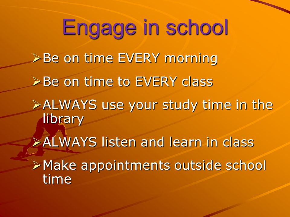 Engage in school Be on time EVERY morning Be on time EVERY morning Be on time to EVERY class Be on time to EVERY class ALWAYS use your study time in the library ALWAYS use your study time in the library ALWAYS listen and learn in class ALWAYS listen and learn in class Make appointments outside school time Make appointments outside school time