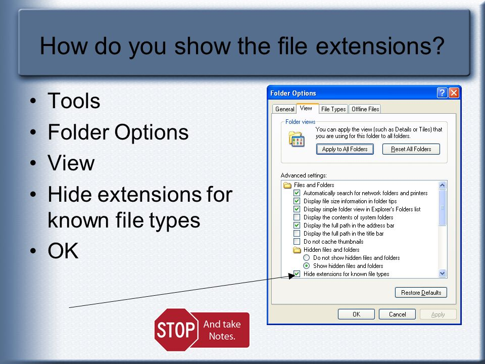 How do you show the file extensions? Tools Folder Options View Hide extensions for known file types OK