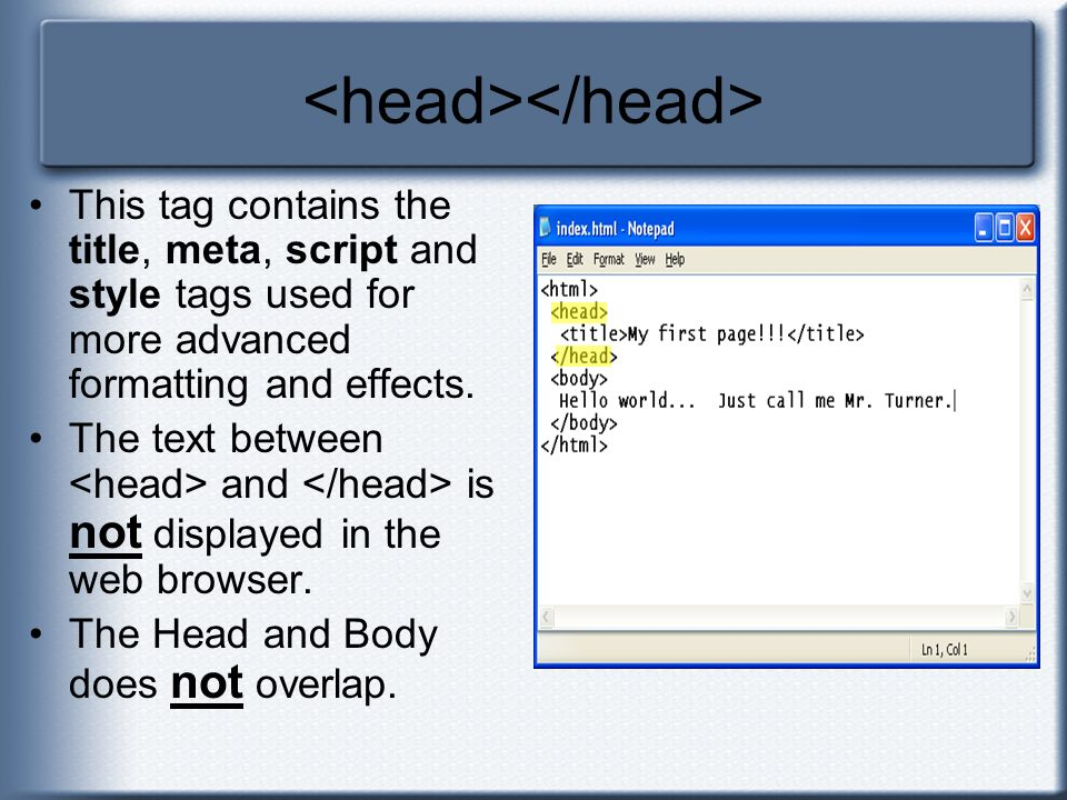 This tag contains the title, meta, script and style tags used for more advanced formatting and effects. The text between and is not displayed in the w