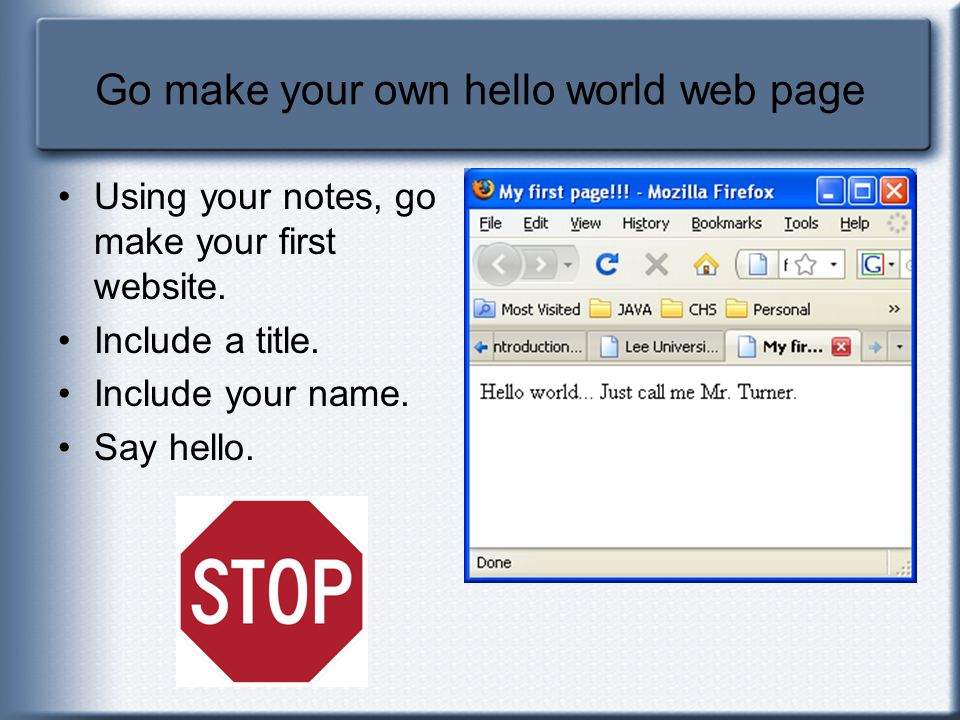Go make your own hello world web page Using your notes, go make your first website. Include a title. Include your name. Say hello.