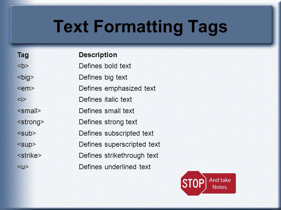 Text Formatting Tags TagDescription Defines bold text Defines big text Defines emphasized text Defines italic text Defines small text Defines strong t