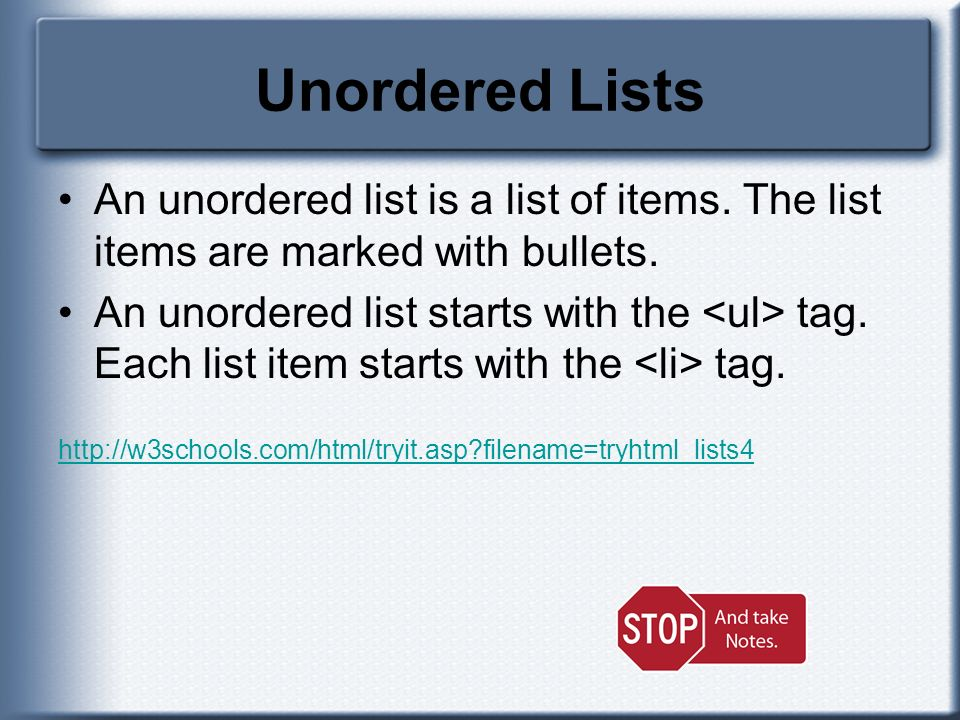 Unordered Lists An unordered list is a list of items. The list items are marked with bullets. An unordered list starts with the tag. Each list item st