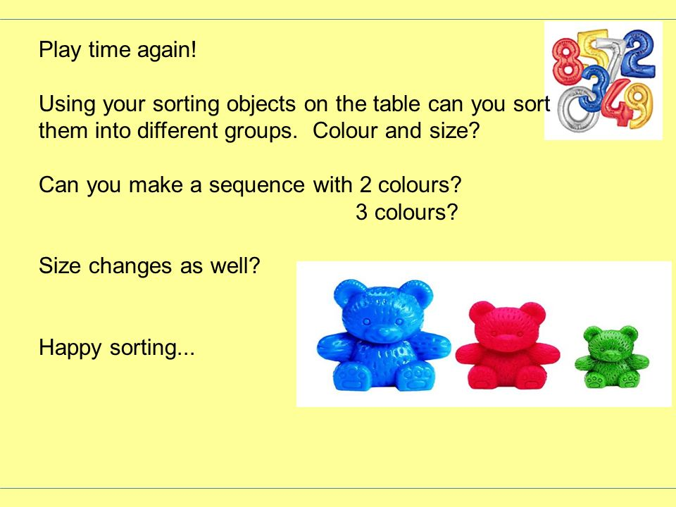 Play time again! Using your sorting objects on the table can you sort them into different groups. Colour and size? Can you make a sequence with 2 colo