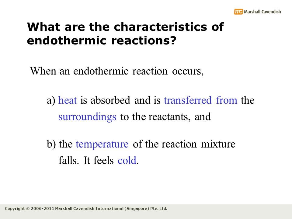 Copyright © 2006-2011 Marshall Cavendish International (Singapore) Pte. Ltd. What are the characteristics of endothermic reactions? When an endothermi