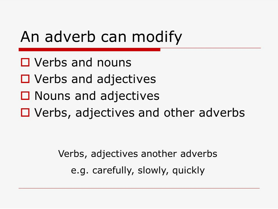 An adverb can modify Verbs and nouns Verbs and adjectives Nouns and adjectives Verbs, adjectives and other adverbs Verbs, adjectives another adverbs e