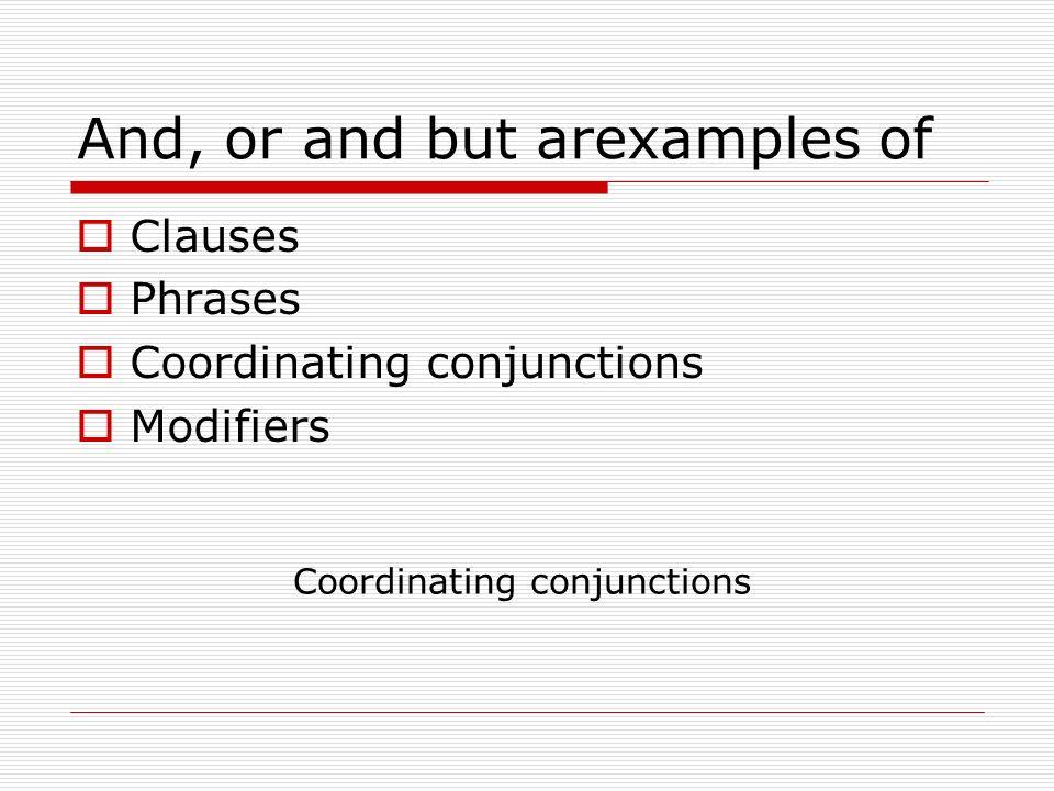 And, or and but arexamples of Clauses Phrases Coordinating conjunctions Modifiers Coordinating conjunctions