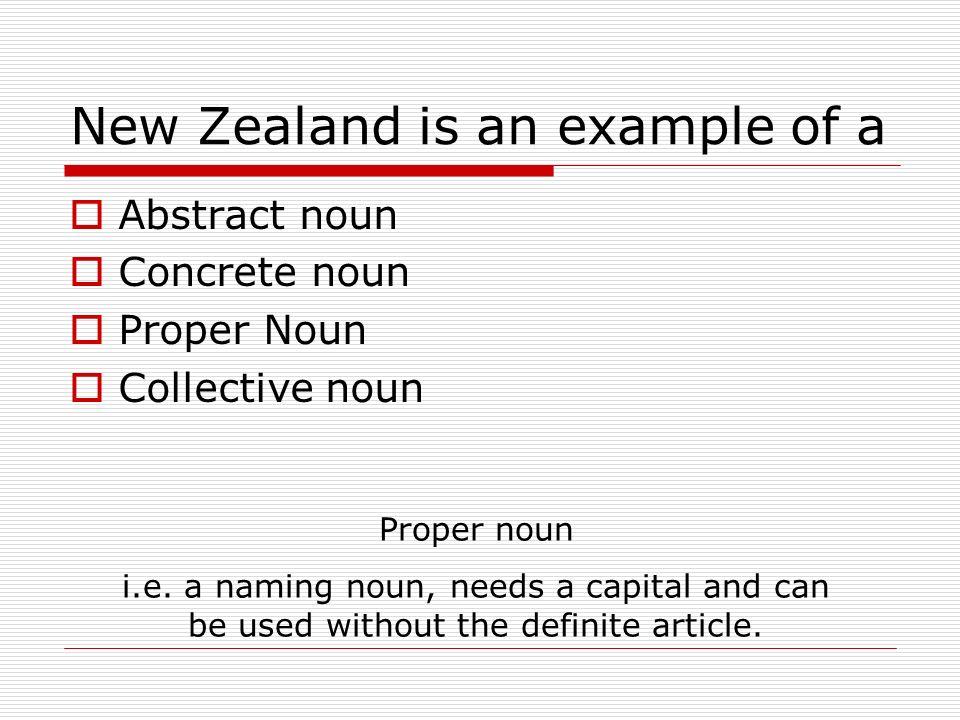 New Zealand is an example of a Abstract noun Concrete noun Proper Noun Collective noun Proper noun i.e. a naming noun, needs a capital and can be used