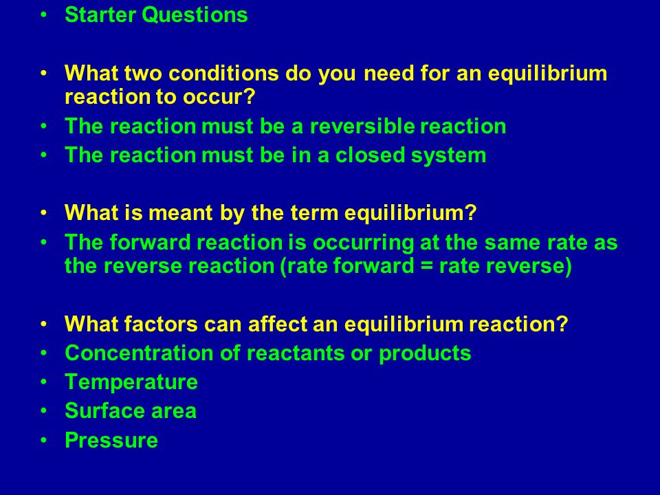 Starter Questions What two conditions do you need for an equilibrium reaction to occur? The reaction must be a reversible reaction The reaction must b