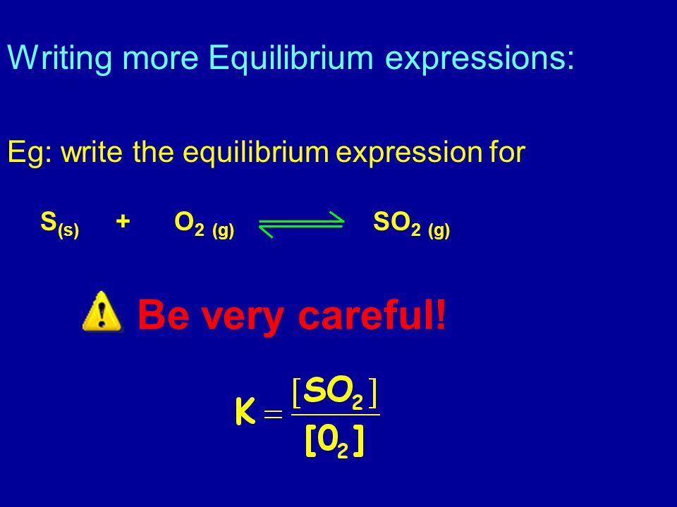 Writing more Equilibrium expressions: Eg: write the equilibrium expression for S (s) + O 2 (g) SO 2 (g) Be very careful!