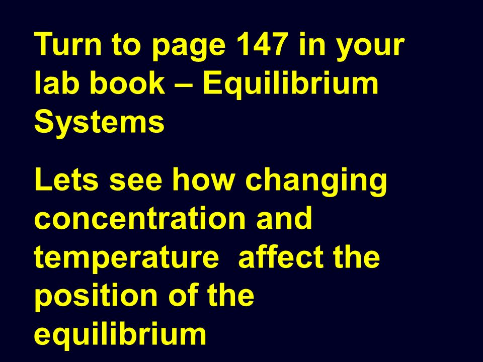 Turn to page 147 in your lab book – Equilibrium Systems Lets see how changing concentration and temperature affect the position of the equilibrium