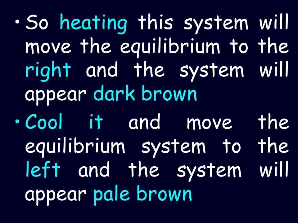 So heating this system will move the equilibrium to the right and the system will appear dark brown Cool it and move the equilibrium system to the lef