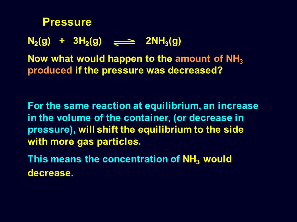 Pressure N 2 (g) + 3H 2 (g) 2NH 3 (g) Now what would happen to the amount of NH 3 produced if the pressure was decreased? For the same reaction at equ