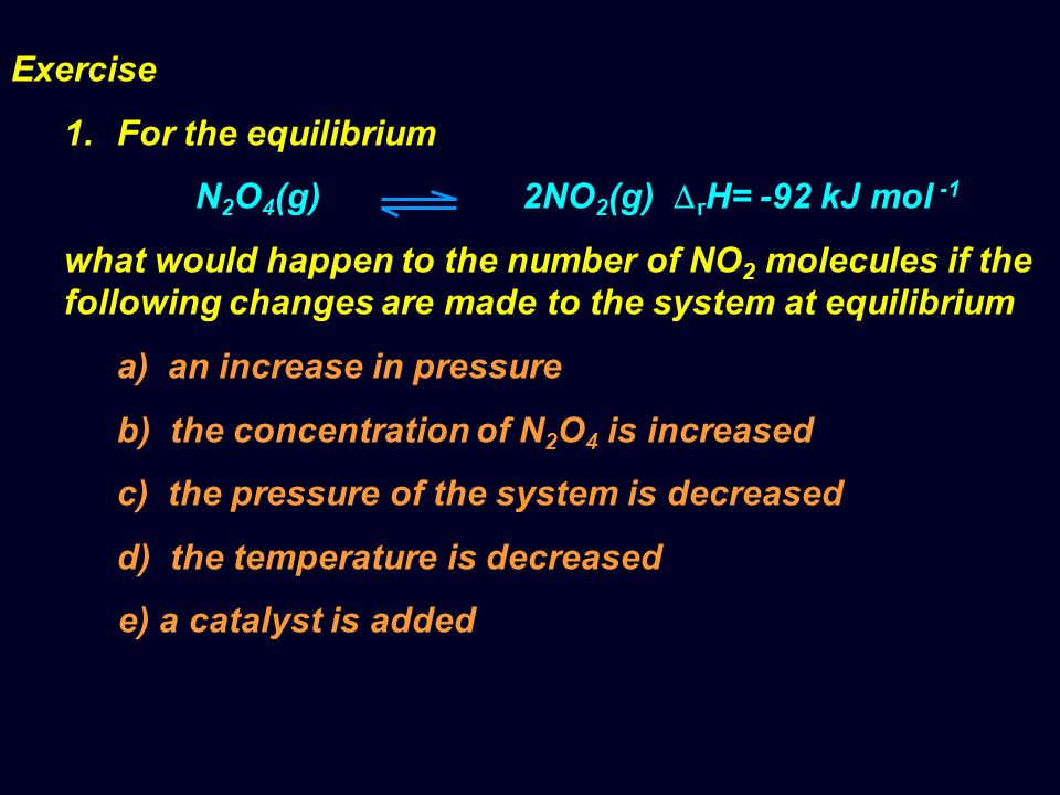 Exercise 1.For the equilibrium N 2 O 4 (g) 2NO 2 (g) r H= -92 kJ mol -1 what would happen to the number of NO 2 molecules if the following changes are