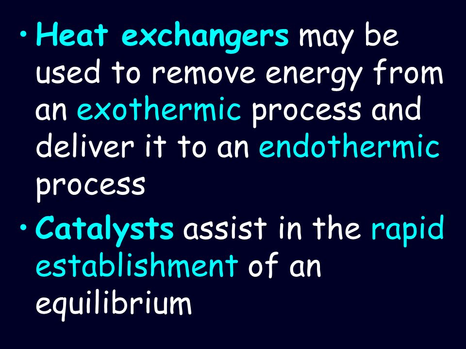Heat exchangers may be used to remove energy from an exothermic process and deliver it to an endothermic process Catalysts assist in the rapid establi