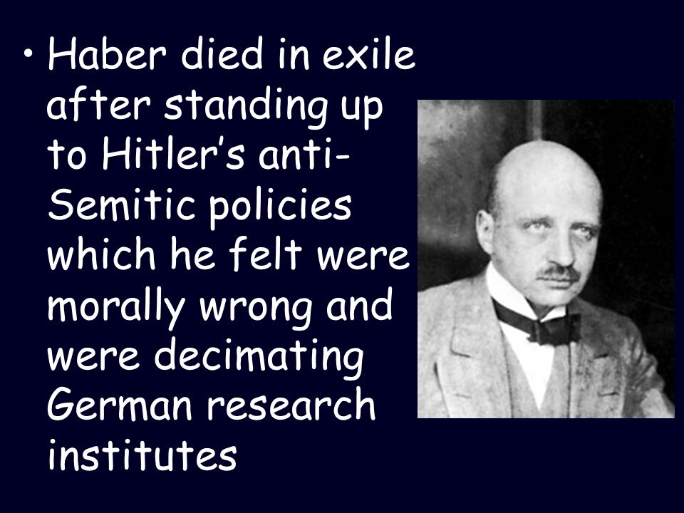 Haber died in exile after standing up to Hitlers anti- Semitic policies which he felt were morally wrong and were decimating German research institute