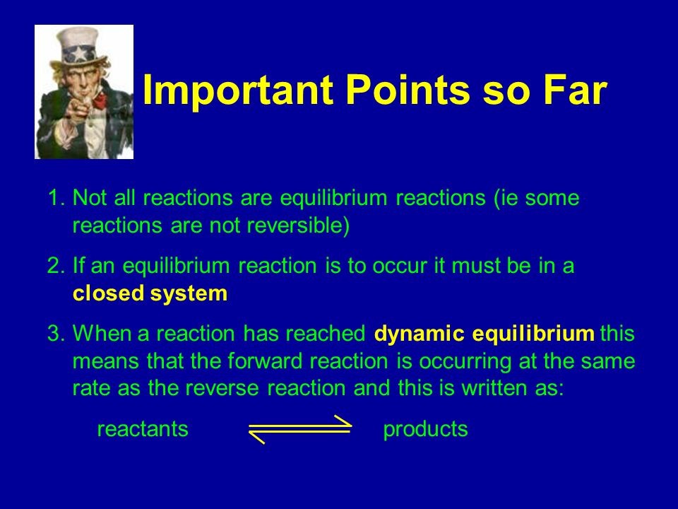 Important Points so Far 1.Not all reactions are equilibrium reactions (ie some reactions are not reversible) 2.If an equilibrium reaction is to occur