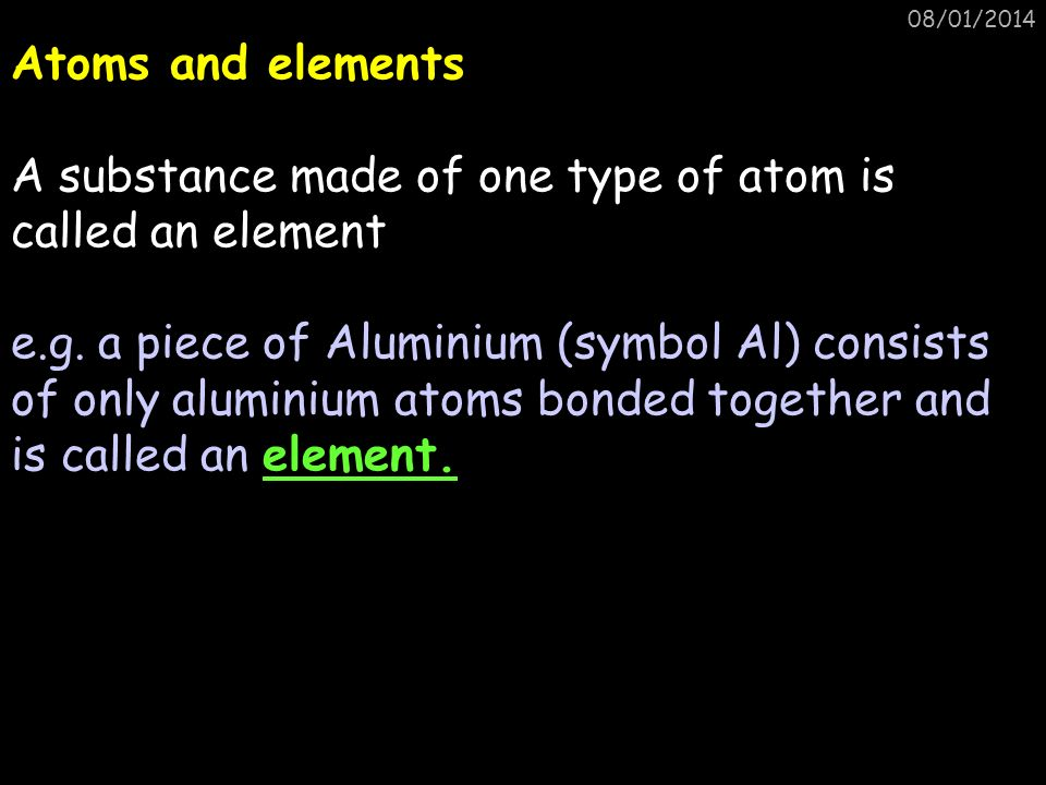 08/01/2014 Atoms and elements A substance made of one type of atom is called an element e.g. a piece of Aluminium (symbol Al) consists of only alumini