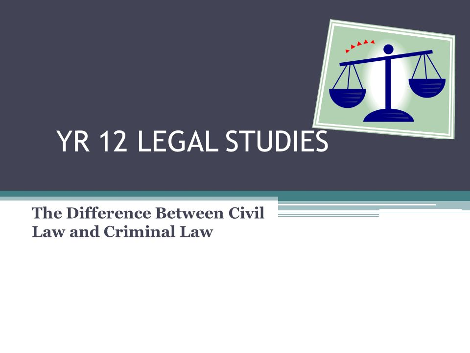YR 12 LEGAL STUDIES The Difference Between Civil Law and Criminal Law