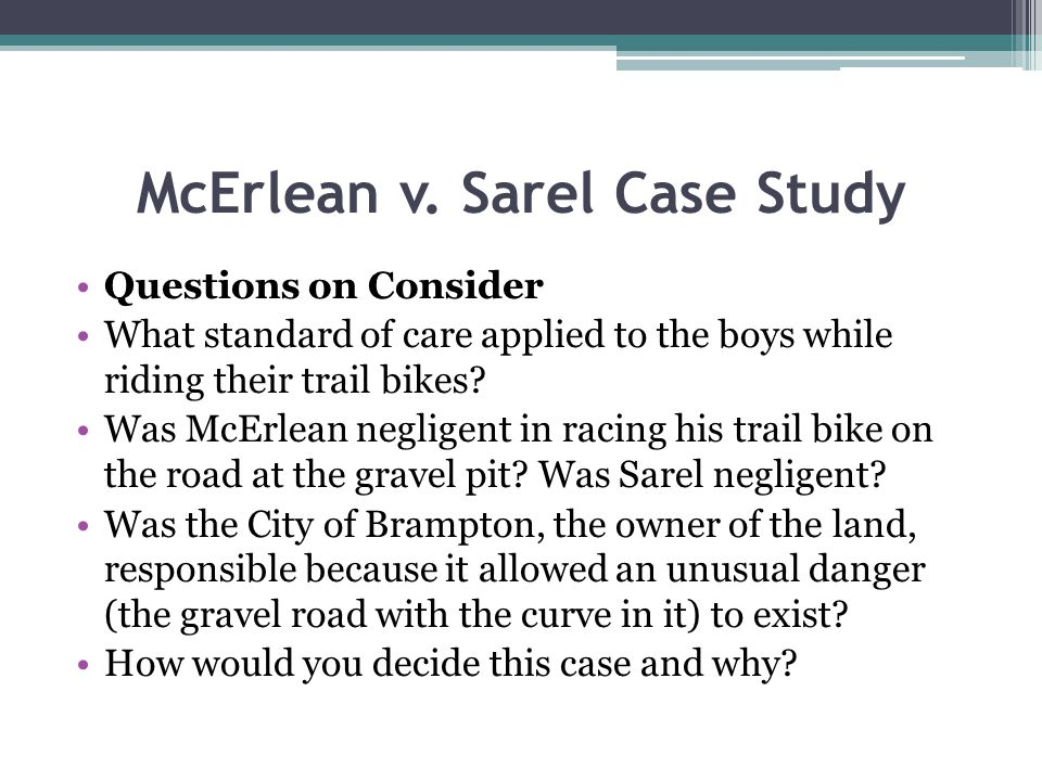 McErlean v. Sarel Case Study Questions on Consider What standard of care applied to the boys while riding their trail bikes? Was McErlean negligent in
