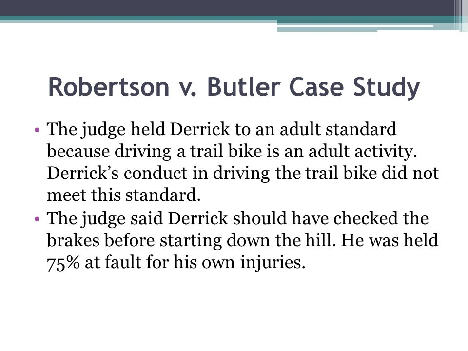 Robertson v. Butler Case Study The judge held Derrick to an adult standard because driving a trail bike is an adult activity. Derricks conduct in driv