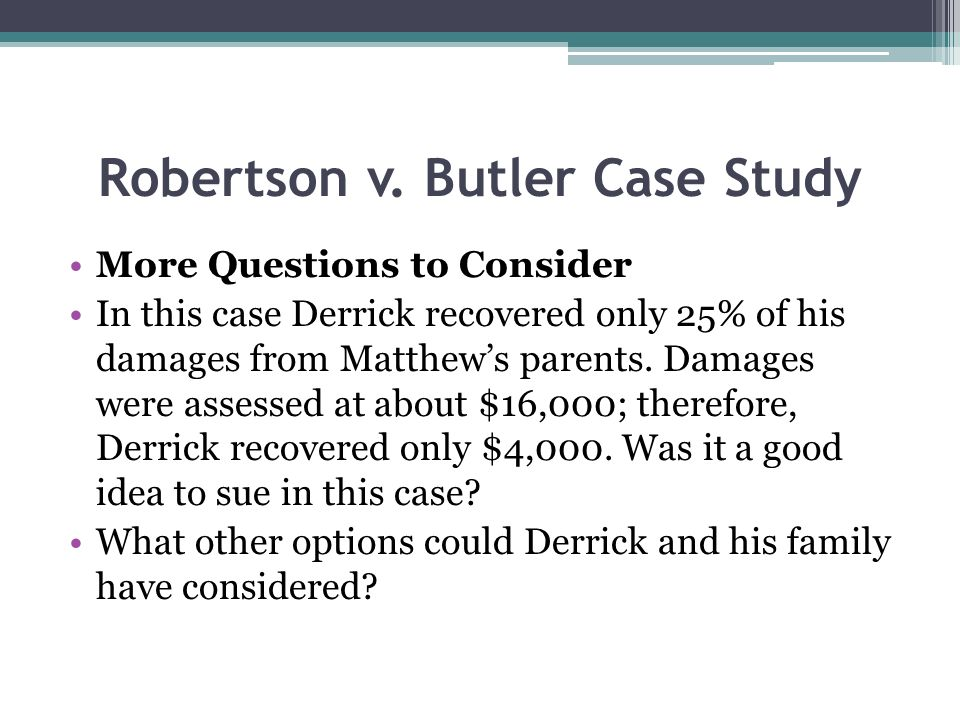 Robertson v. Butler Case Study More Questions to Consider In this case Derrick recovered only 25% of his damages from Matthews parents. Damages were a