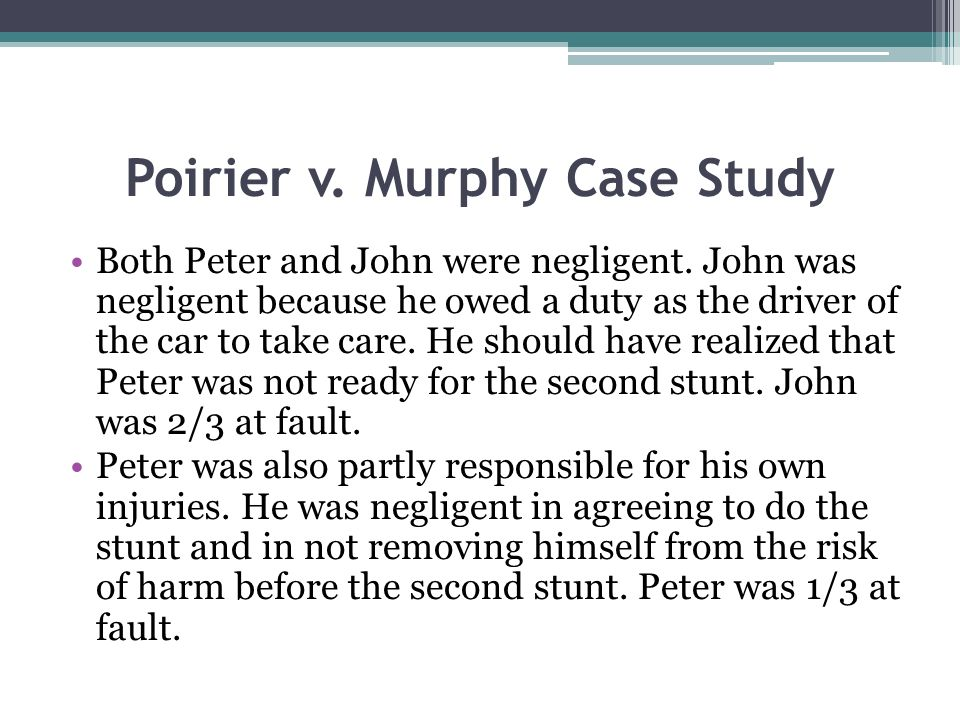 Poirier v. Murphy Case Study Both Peter and John were negligent. John was negligent because he owed a duty as the driver of the car to take care. He s