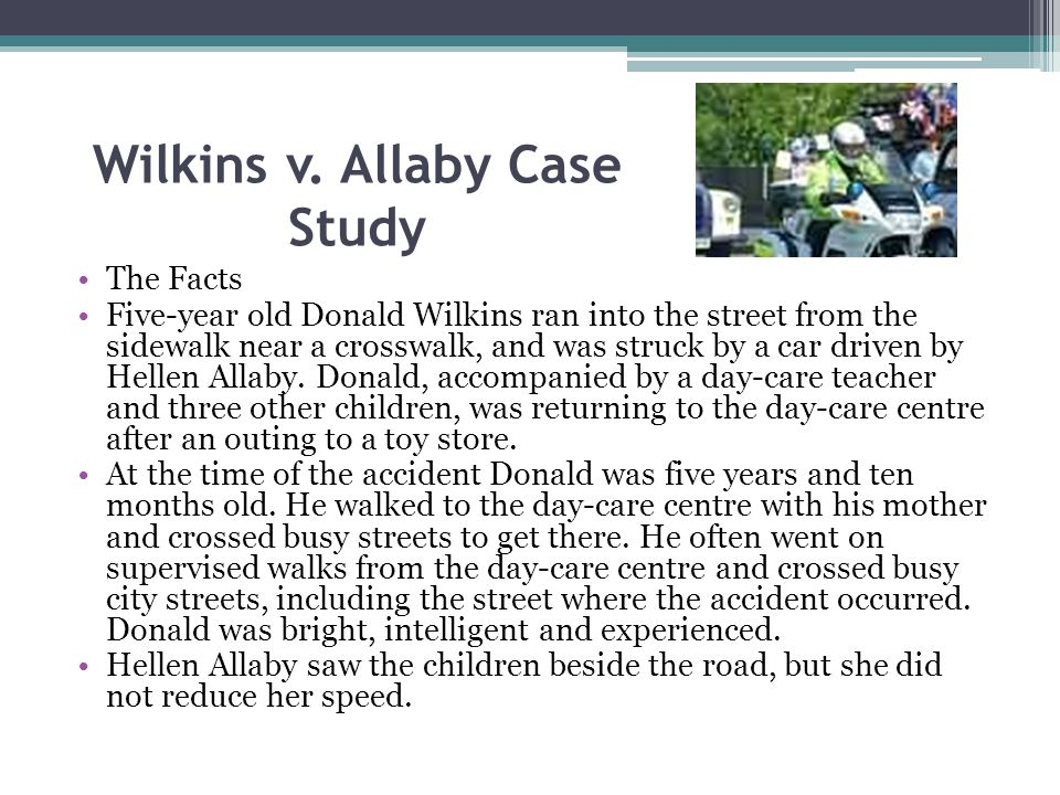 Wilkins v. Allaby Case Study The Facts Five-year old Donald Wilkins ran into the street from the sidewalk near a crosswalk, and was struck by a car dr