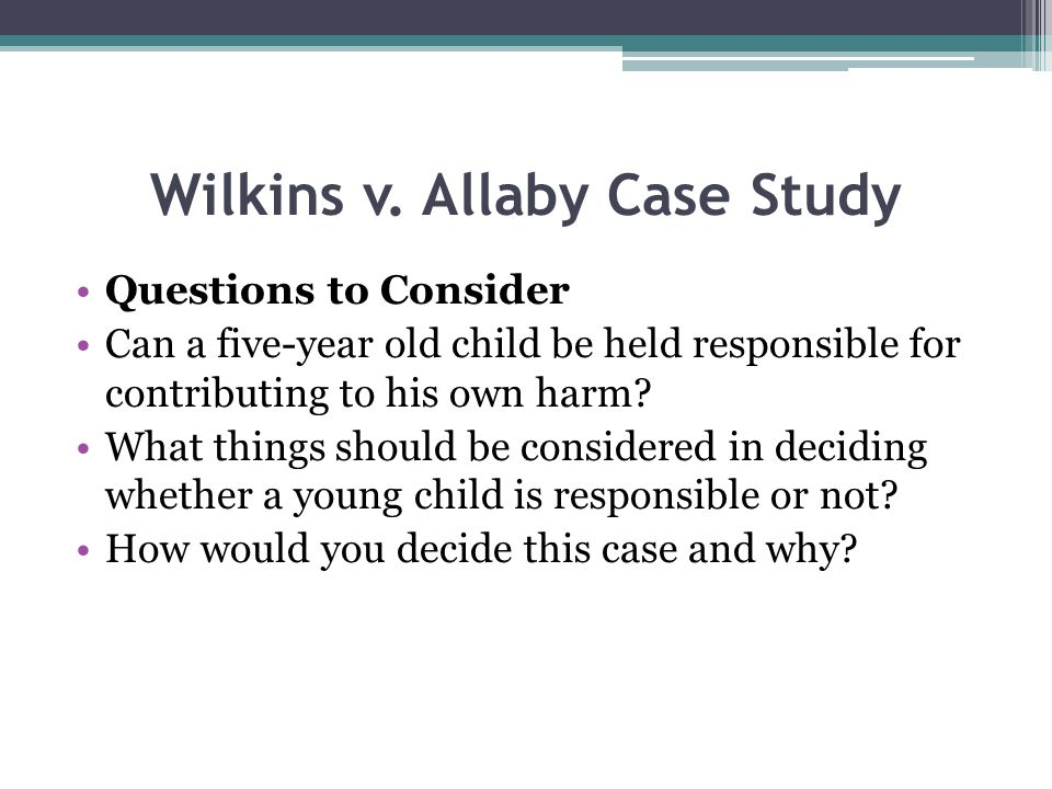 Wilkins v. Allaby Case Study Questions to Consider Can a five-year old child be held responsible for contributing to his own harm? What things should