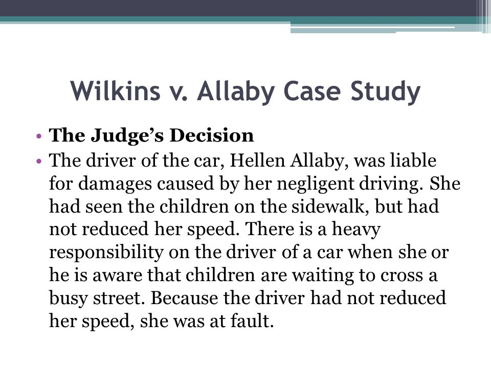 Wilkins v. Allaby Case Study The Judges Decision The driver of the car, Hellen Allaby, was liable for damages caused by her negligent driving. She had