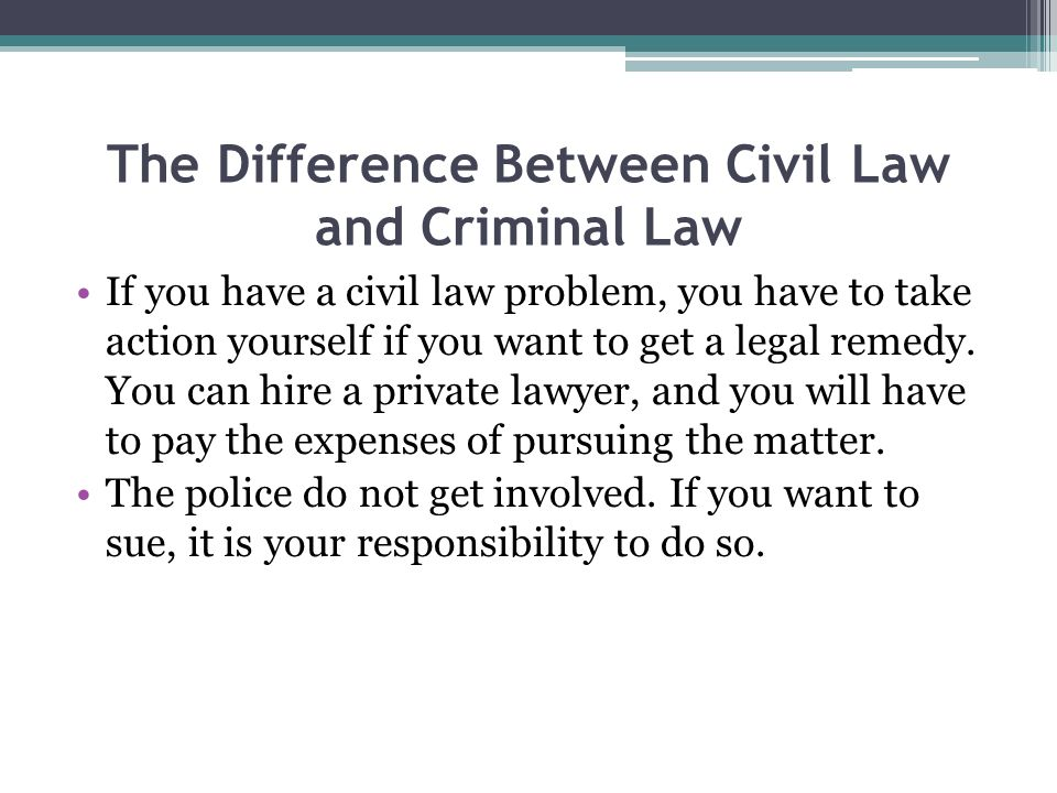 The Difference Between Civil Law and Criminal Law If you have a civil law problem, you have to take action yourself if you want to get a legal remedy.