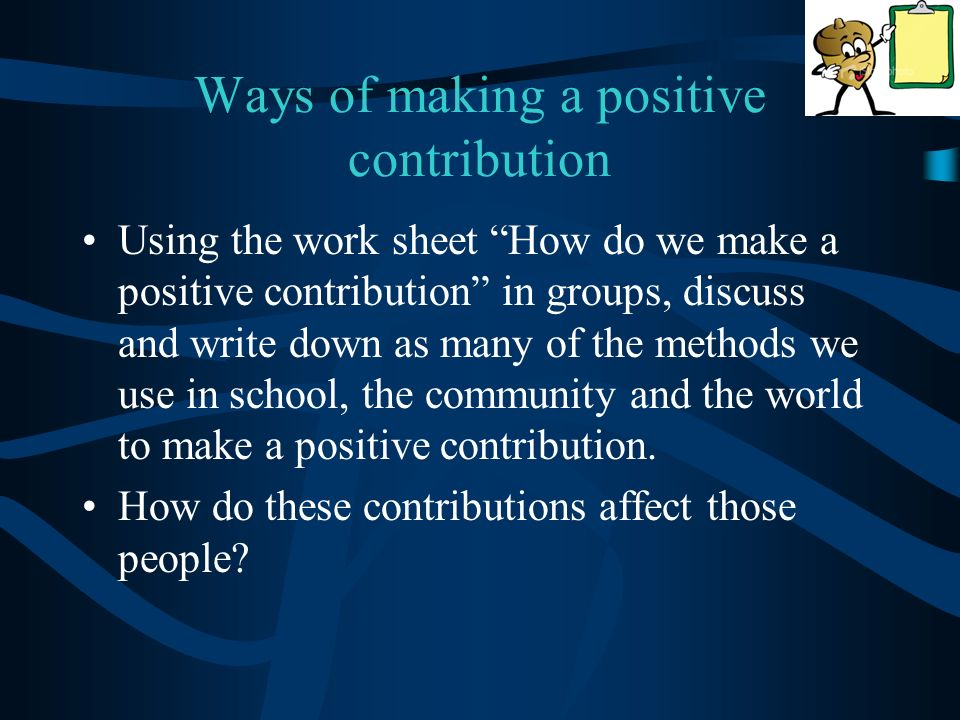 Ways of making a positive contribution Using the work sheet How do we make a positive contribution in groups, discuss and write down as many of the methods we use in school, the community and the world to make a positive contribution.