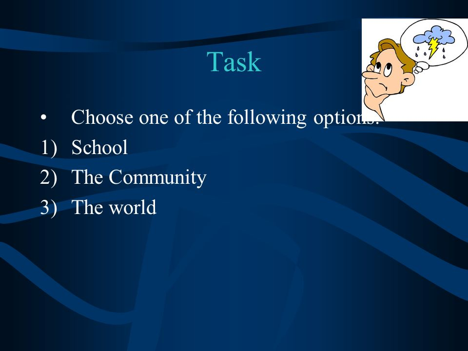 Task Choose one of the following options. 1)School 2)The Community 3)The world