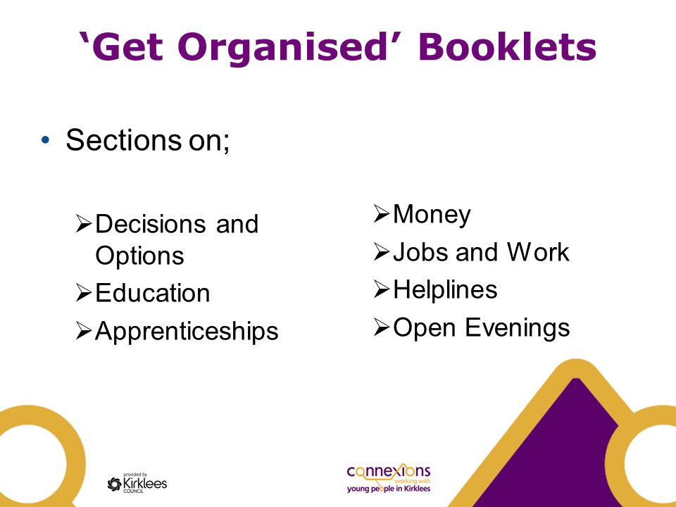 Get Organised Booklets Sections on; Decisions and Options Education Apprenticeships Money Jobs and Work Helplines Open Evenings