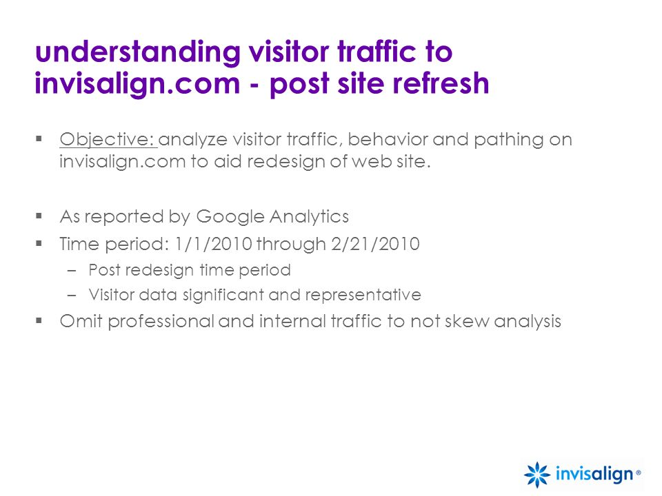 understanding visitor traffic to invisalign.com - post site refresh Objective: analyze visitor traffic, behavior and pathing on invisalign.com to aid redesign of web site.