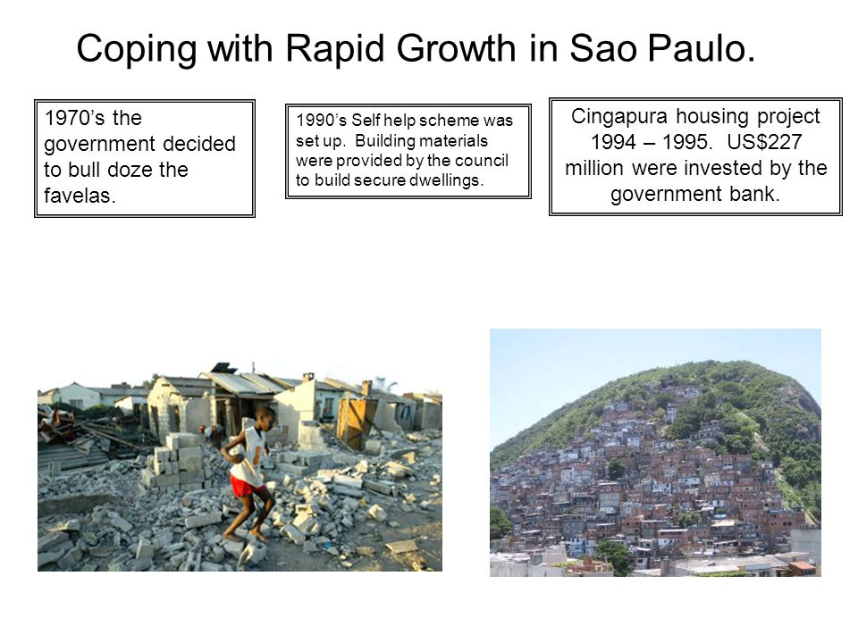Coping with Rapid Growth in Sao Paulo. 1970s the government decided to bull doze the favelas. 1990s Self help scheme was set up. Building materials we