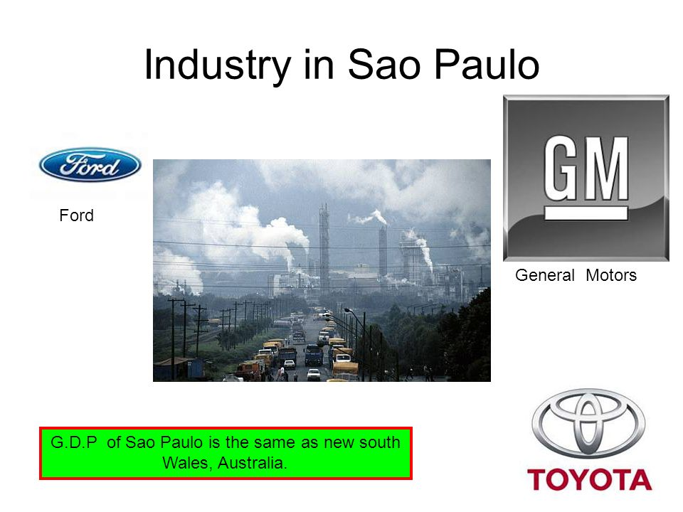 Industry in Sao Paulo G.D.P of Sao Paulo is the same as new south Wales, Australia. Ford General Motors