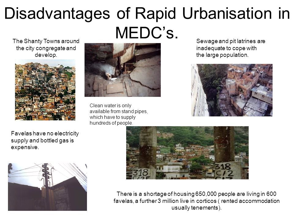 Disadvantages of Rapid Urbanisation in MEDCs. The Shanty Towns around the city congregate and develop. Clean water is only available from stand pipes,