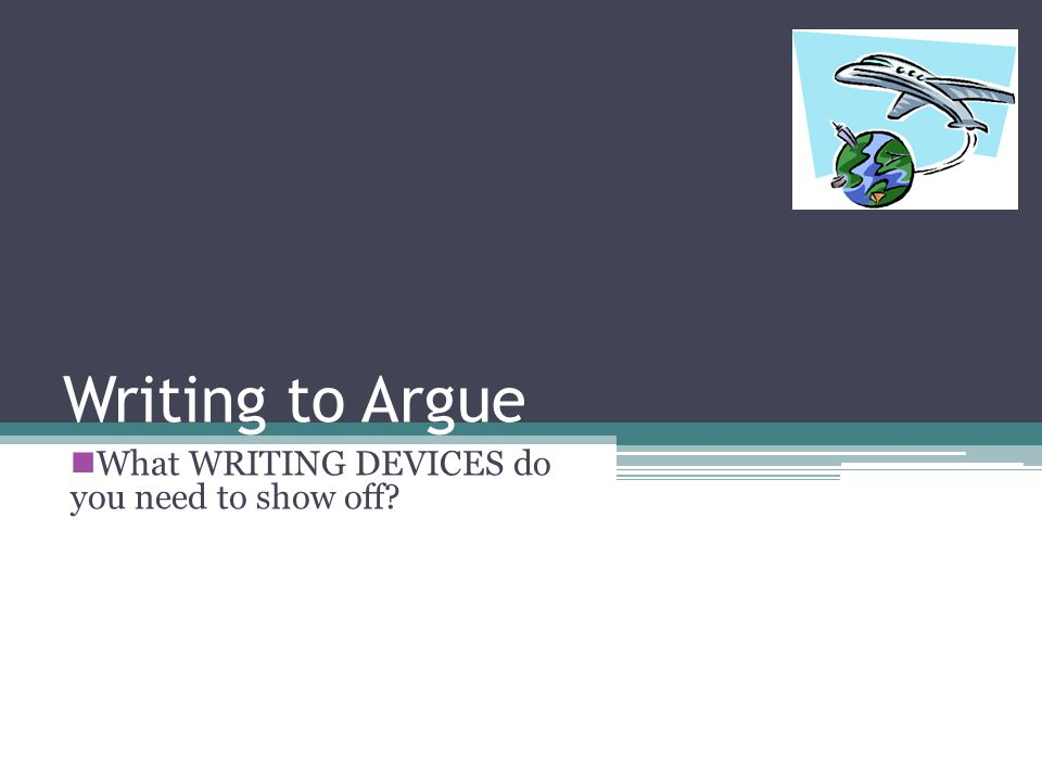 Writing to Argue What WRITING DEVICES do you need to show off