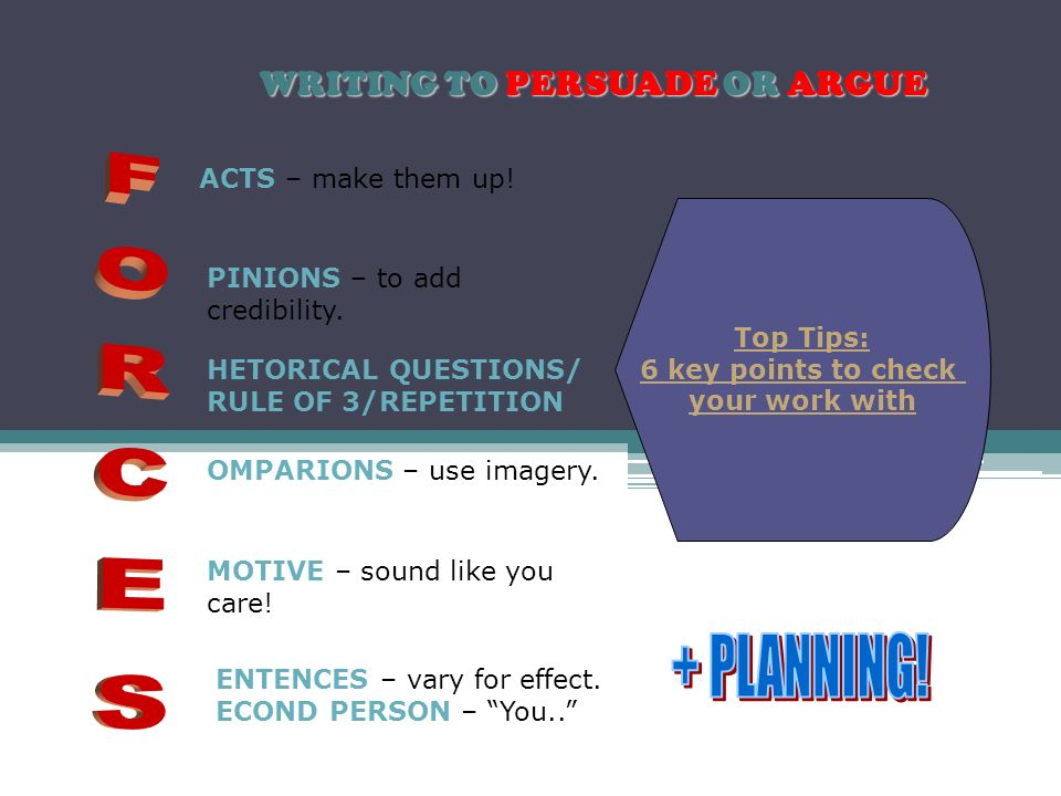 WRITING TO PERSUADE OR ARGUE Top Tips: 6 key points to check your work with ACTS – make them up.