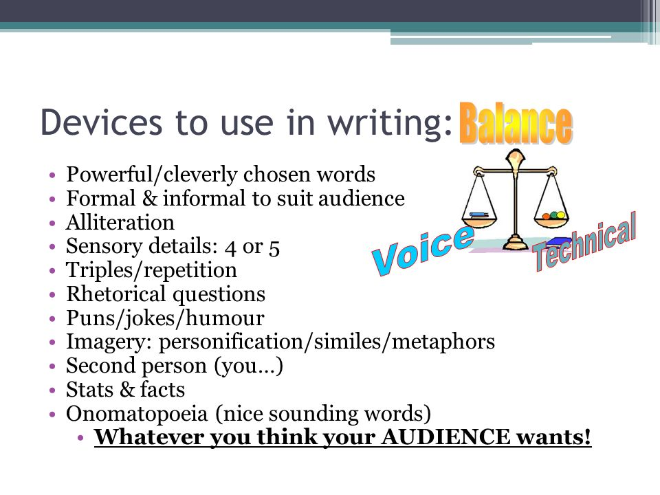 Devices to use in writing: Powerful/cleverly chosen words Formal & informal to suit audience Alliteration Sensory details: 4 or 5 Triples/repetition Rhetorical questions Puns/jokes/humour Imagery: personification/similes/metaphors Second person (you…) Stats & facts Onomatopoeia (nice sounding words) Whatever you think your AUDIENCE wants!