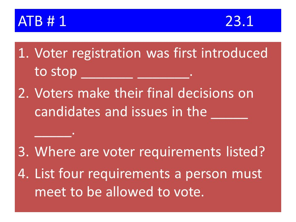 ATB # 123.1 1.Voter registration was first introduced to stop _______ _______. 2.Voters make their final decisions on candidates and issues in the ___