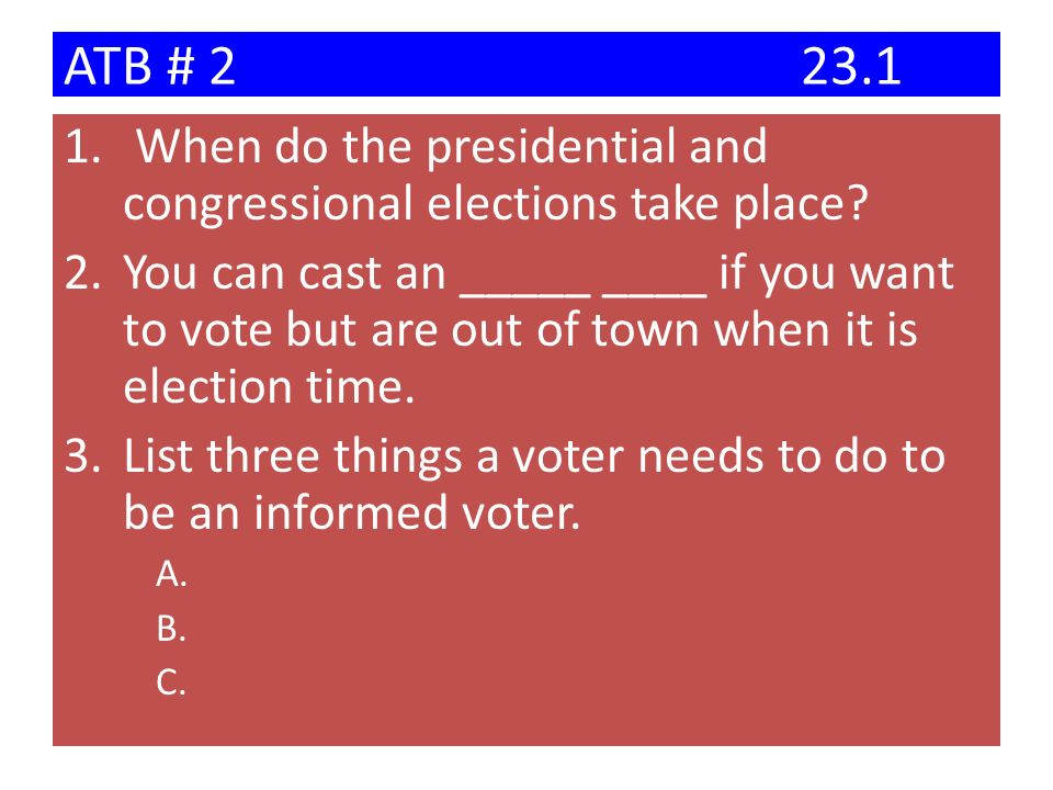 ATB # 223.1 1. When do the presidential and congressional elections take place? 2.You can cast an _____ ____ if you want to vote but are out of town w