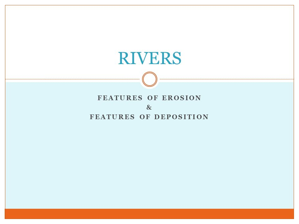 FEATURES OF EROSION & FEATURES OF DEPOSITION RIVERS