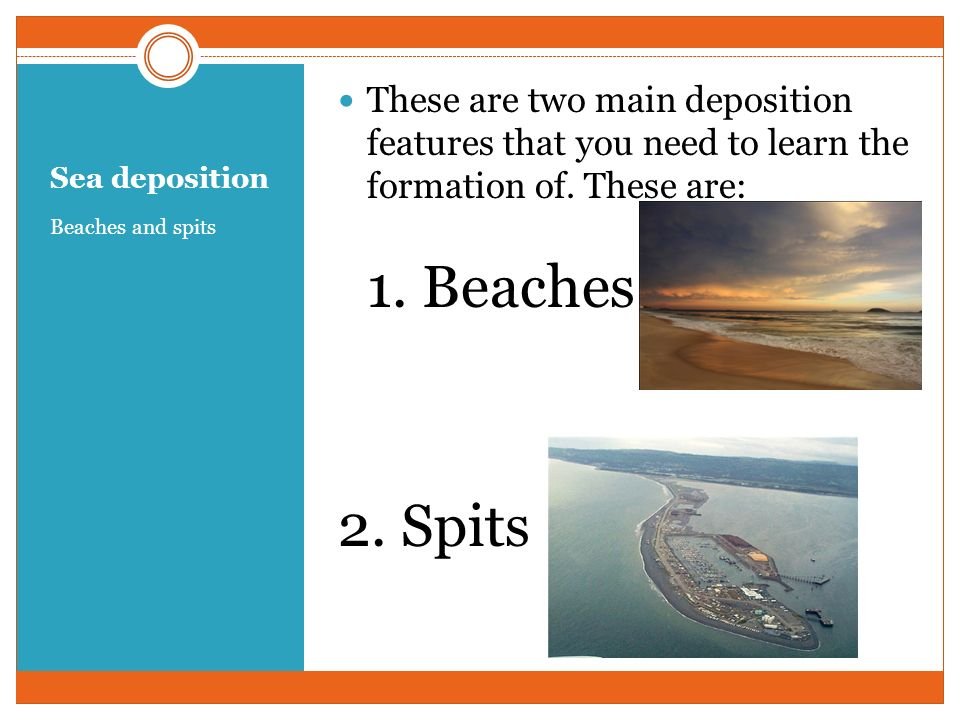 Sea deposition Beaches and spits These are two main deposition features that you need to learn the formation of. These are: 1. Beaches 2. Spits