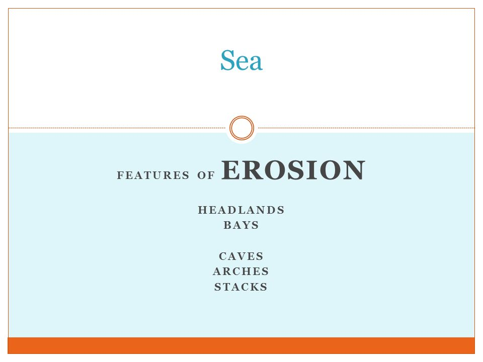 FEATURES OF EROSION HEADLANDS BAYS CAVES ARCHES STACKS Sea