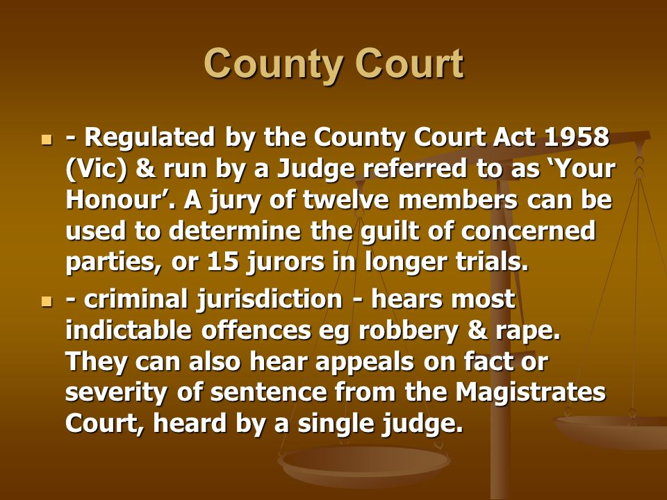 County Court - Regulated by the County Court Act 1958 (Vic) & run by a Judge referred to as Your Honour.