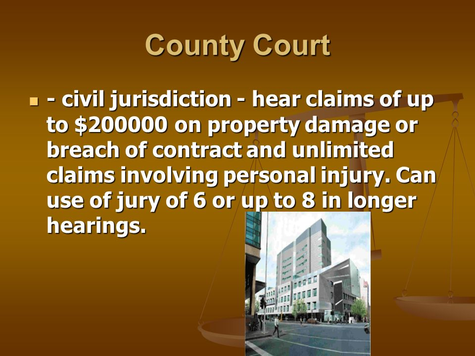 County Court - civil jurisdiction - hear claims of up to $200000 on property damage or breach of contract and unlimited claims involving personal injury.