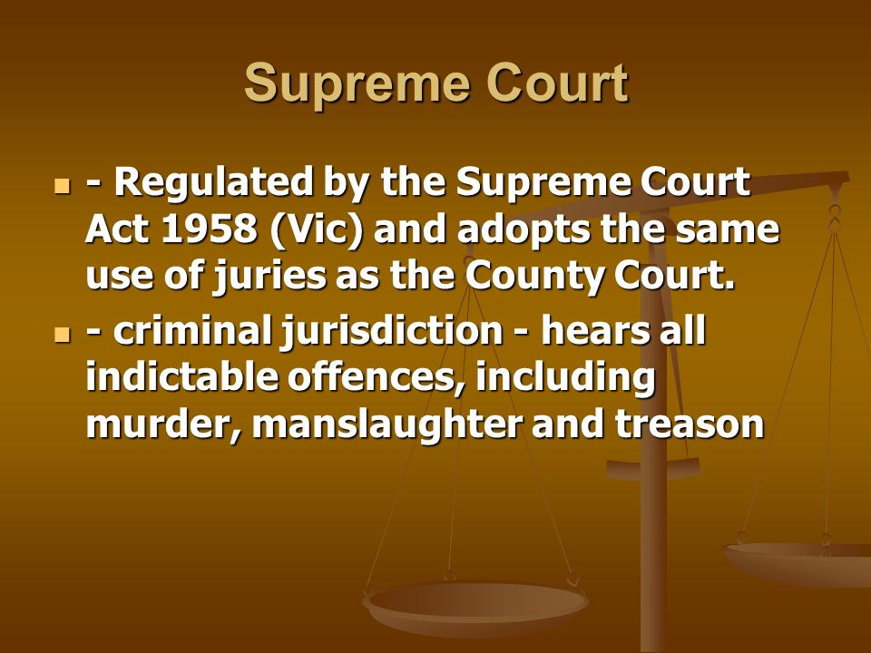 Supreme Court - Regulated by the Supreme Court Act 1958 (Vic) and adopts the same use of juries as the County Court.
